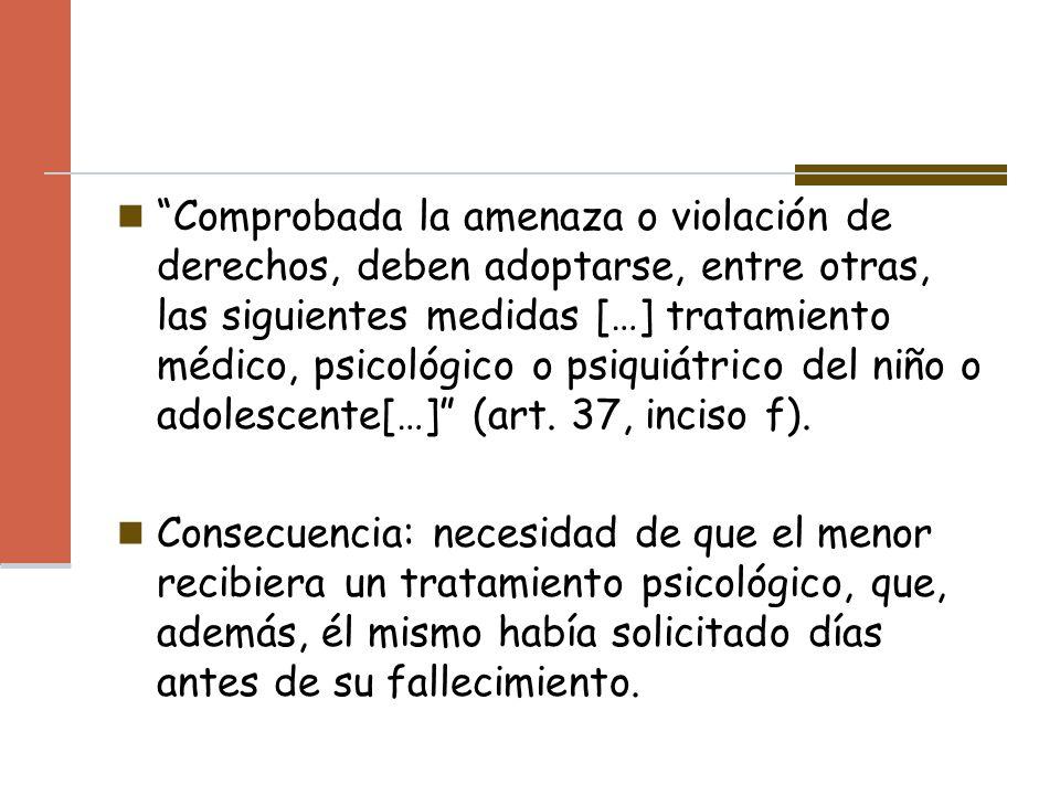 Comprobada la amenaza o violación de derechos, deben adoptarse, entre otras, las siguientes medidas […] tratamiento médico, psicológico o psiquiátrico del niño o adolescente[…] (art. 37, inciso f).